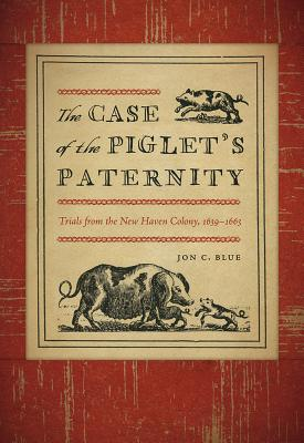 The Case of the Piglet's Paternity: Trials from the New Haven Colony, 1639-1663 (Driftless Connecticut Series & Garnet Books) Cover Image