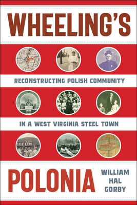 Wheeling's Polonia: Reconstructing Polish Community in a West Virginia Steel Town (WEST VIRGINIA & APPALACHIA) Cover Image