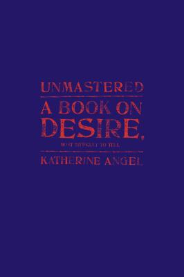Unmastered: A Book on Desire, Most Difficult to Tell Cover Image