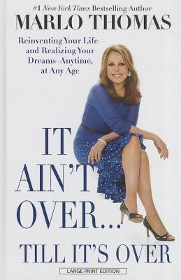 It Ain't Over... Till It's Over: Reinventing Your Life - And Realizing Your Dreams - Anytime, at Any Age Cover Image