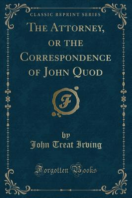 The Attorney, or the Correspondence of John Quod (Classic Reprint) Cover Image