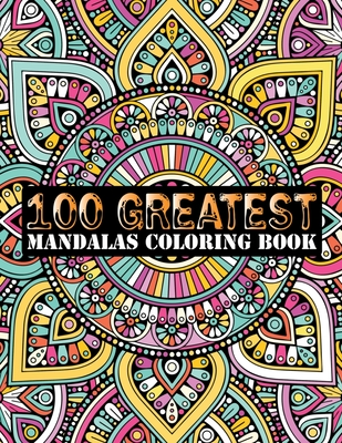 100 Greatest Mandalas Coloring Book: Adult Coloring Book 100 Mandala Images Stress Management Coloring Book For Relaxation, Meditation, Happiness and Cover Image
