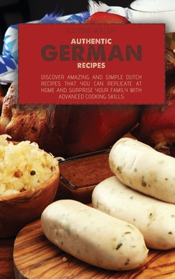 Authentic German Recipes: Discover amazing and simple Dutch Recipes That You Can Replicate at Home and surprise your family with advanced cookin Cover Image