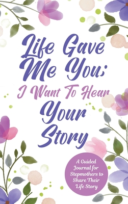 Life Gave Me You; I Want to Hear Your Story: A Guided Journal for Stepmothers to Share Their Life Story Cover Image