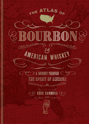 The Atlas of Bourbon and American Whiskey: A Journey Through the Spirit of America Cover Image