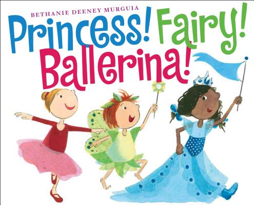 Princess! Fairy! Ballerina! by Bethanie Deeney Murguia