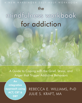 The Mindfulness Workbook for Addiction: A Guide to Coping with the Grief, Stress and Anger That Trigger Addictive Behaviors Cover Image