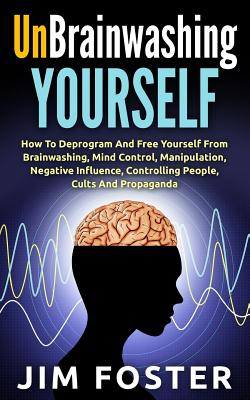 Unbrainwashing Yourself: How To Deprogram And Free Yourself From Brainwashing, Mind Control, Manipulation, Negative Influence, Controlling Peop Cover Image