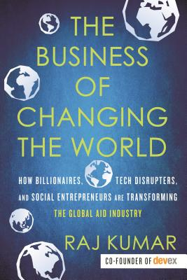 The Business of Changing the World: How Billionaires, Tech Disrupters, and Social Entrepreneurs Are Transforming the Global Aid Industry Cover Image