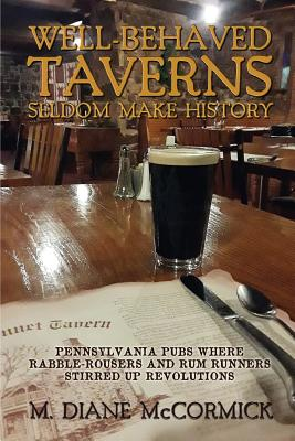 Well-Behaved Taverns Seldom Make History: Pennsylvania Pubs Where Rabble-Rousers and Rum Runners Stirred Up Revolutions Cover Image
