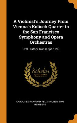 A Violinist's Journey from Vienna's Kolisch Quartet to the San Francisco Symphony and Opera Orchestras: Oral History Transcript / 199 Cover Image