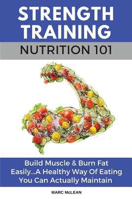 Strength Training Nutrition 101: Build Muscle & Burn Fat Easily...A Healthy Way Of Eating You Can Actually Maintain Cover Image