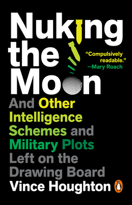 Nuking the Moon: And Other Intelligence Schemes and Military Plots Left on the Drawing Board Cover Image