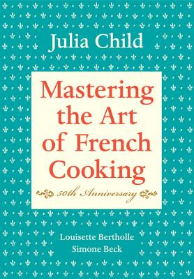 Mastering the Art of French Cooking, Volume I: 50th Anniversary Edition: A Cookbook Cover Image