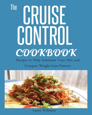 Cruise Control Cookbook: Recipes to Help Automate Your Diet and Conquer Weight Loss Forever. Cover Image