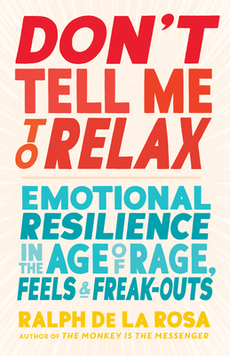 Don't Tell Me to Relax: Emotional Resilience in the Age of Rage, Feels, and Freak-Outs Cover Image