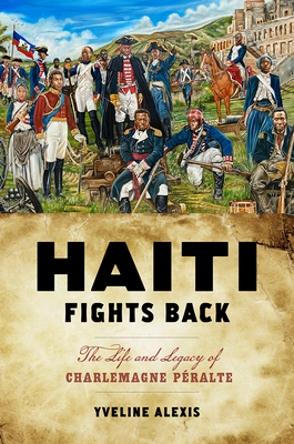 Haiti Fights Back: The Life and Legacy of Charlemagne Péralte (Critical Caribbean Studies) Cover Image