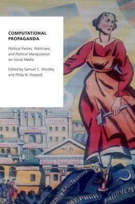 Computational Propaganda: Political Parties, Politicians, and Political Manipulation on Social Media (Oxford Studies in Digital Politics) Cover Image