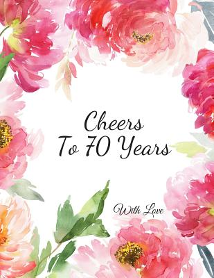 Cheers To 70 years with Love: 70th Seventy Birthday Celebrating Guest Book 70 Years Message Log Keepsake Notebook For Friend and Family To Write Cover Image