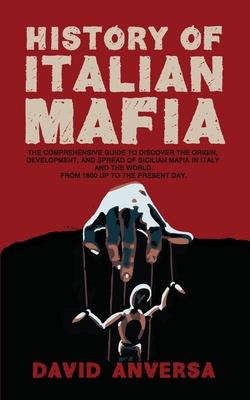 History of Italian Mafia: The definitive guide to discover the origin, development, and spread of Sicilian Mafia in Italy and the world. From 18 (World History) Cover Image
