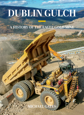 Dublin Gulch: A History of the Eagle Gold Mine Cover Image