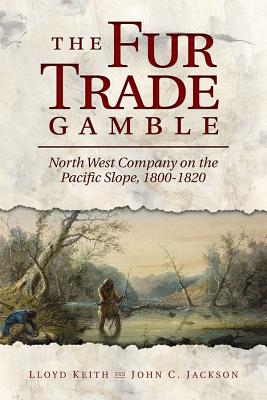 The Fur Trade Gamble: North West Company on the Pacific Slope, 1800 1820 Cover Image