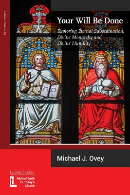 Your Will Be Done: Exploring Eternal Subordination, Divine Monarchy and Divine Humility Cover Image