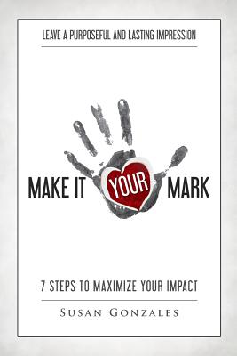 Make it YOUR Mark: 7 Steps to Maximize Your Impact - Leave a Purposeful and Lasting Impression Cover Image