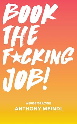Book The Fucking Job!: A Guide for Actors Cover Image