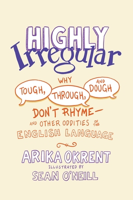 Highly Irregular: Why Tough, Through, and Dough Don't Rhyme--And Other Oddities of the English Language Cover Image