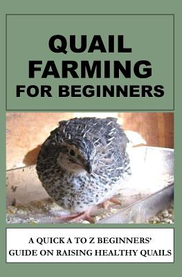 Quail Farming For Beginners: A Quick A To Z Beginners' Guide On Raising Healthy Quails Cover Image