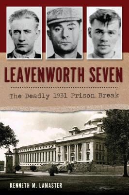 Leavenworth Seven: The Deadly 1931 Prison Break (True Crime) Cover Image