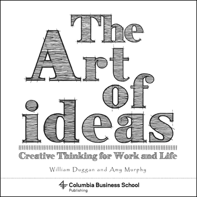 The Art of Ideas: Creative Thinking for Work and Life (Columbia Business School Publishing) Cover Image
