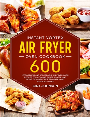 Instant Vortex Air Fryer Oven Cookbook: 600 Effortless and Affordable Air Fryer Oven Recipes for Cooking Easier, Faster, and More Enjoyable for Beginn Cover Image