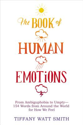 The Book of Human Emotions: From Ambiguphobia to Umpty -- 154 Words from Around the World for How We Feel Cover Image