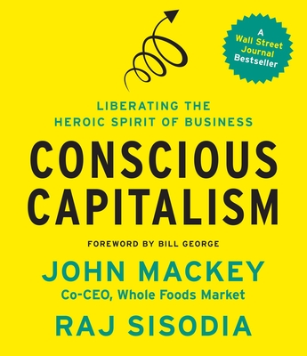 Conscious Capitalism: Liberating the Heroic Spirit of Business Cover Image