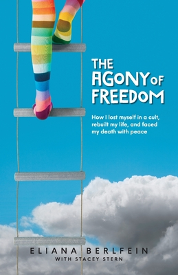 The Agony of Freedom: How I Lost Myself in a Cult, Rebuilt My Life, and Faced My Death with Peace Cover Image