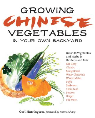 Growing Chinese Vegetables in Your Own Backyard: A Complete Planting Guide for 40 Vegetables and Herbs, from Bok Choy and Chinese Parsley to Mung Beans and Water Chestnuts Cover Image