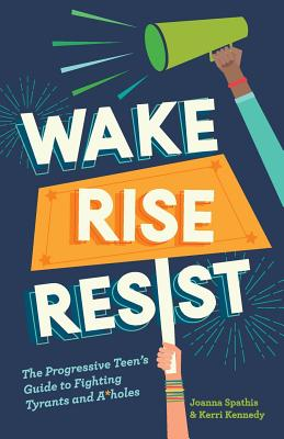 Wake, Rise, Resist: The Progressive Teen's Guide to Fighting Tyrants and A*holes Cover Image
