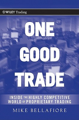 One Good Trade: Inside the Highly Competitive World of Proprietary Trading (Wiley Trading #454) Cover Image