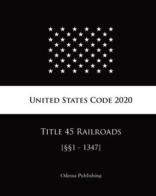 United States Code 2020 Title 45 Railroads [§§1 - 1347] Cover Image