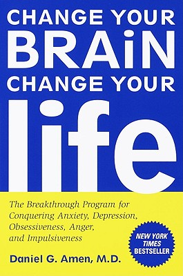 Change Your Brain, Change Your Life: The Breakthrough Program for Conquering Anxiety, Depression, Obsessiveness, Anger, and Impulsiveness Cover Image