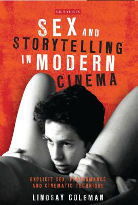Sex and Storytelling in Modern Cinema: Explicit Sex, Performance and Cinematic Technique (International Library of the Moving Image) Cover Image