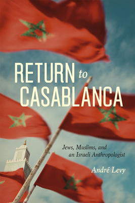 Return to Casablanca: Jews, Muslims, and an Israeli Anthropologist Cover Image