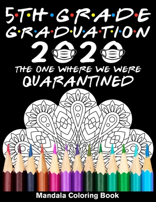 5th Grade Graduation 2020 The One Where We Were Quarantined Mandala Coloring Book: Funny Graduation School Day Class of 2020 Coloring Book for Fifth G Cover Image