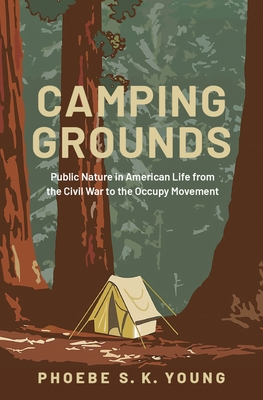 Camping Grounds: Public Nature in American Life from the Civil War to the Occupy Movement Cover Image