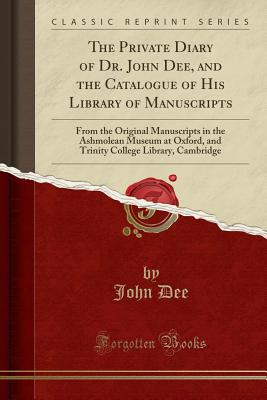 The Private Diary of Dr. John Dee, and the Catalogue of His Library of Manuscripts: From the Original Manuscripts in the Ashmolean Museum at Oxford, a Cover Image