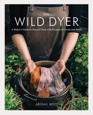The Wild Dyer: A Maker's Guide to Natural Dyes with Projects to Create and Stitch (learn how to forage for plants, prepare textiles for dyeing, and make your own mordant. Includes eight hand stitching projects from coasters to a patchwork blanket) Cover Image