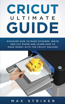 Cricut Ultimate Guide: Discover how to make stickers, write and cut and learn how to make money with your Cricut Machine Cover Image