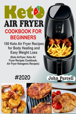 Keto Air Fryer Cookbook for Beginners: 100 Keto Air Fryer Recipes for Body Healing and Easy Weight Loss (Keto Airfryer, Keto Air Fryer Recipes Cookboo Cover Image